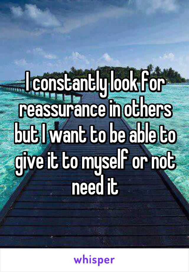 I constantly look for reassurance in others but I want to be able to give it to myself or not need it