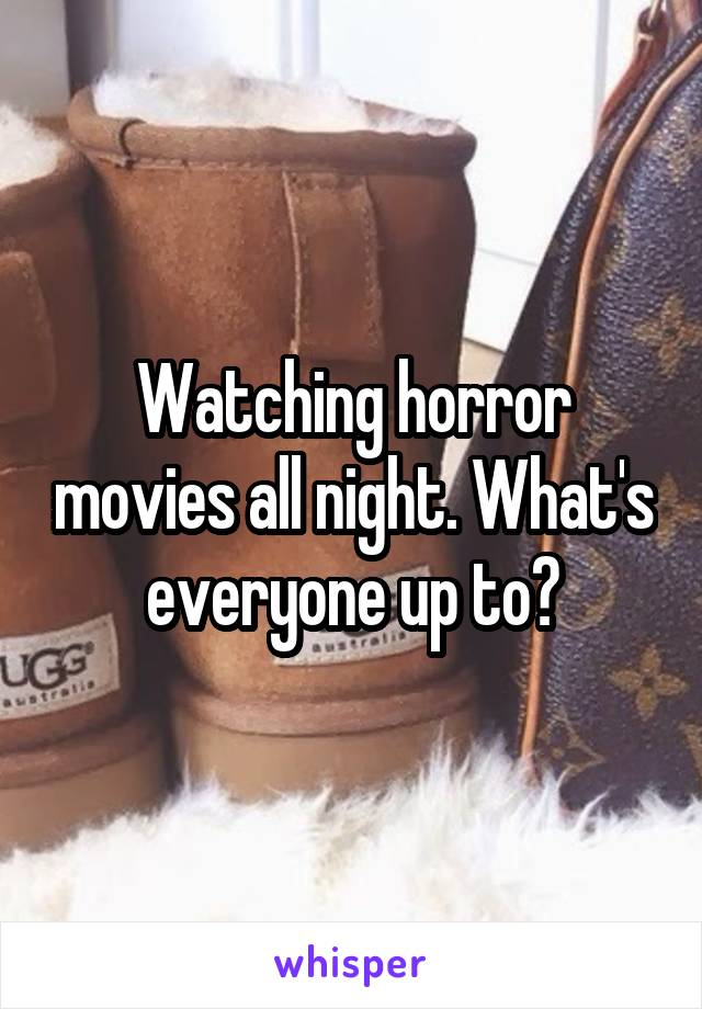 Watching horror movies all night. What's everyone up to?