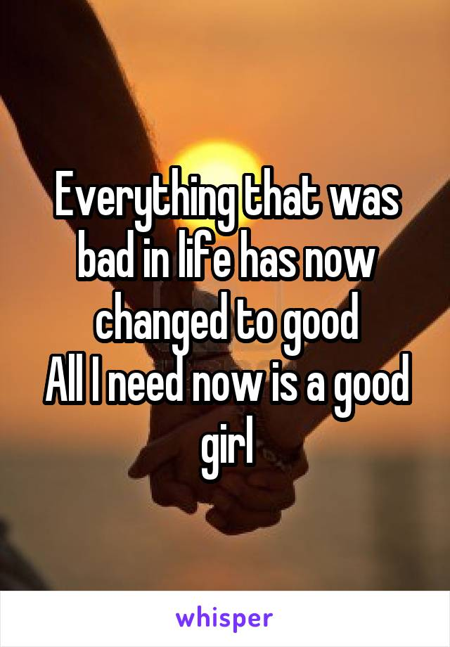 Everything that was bad in life has now changed to good All I need now is a good girl