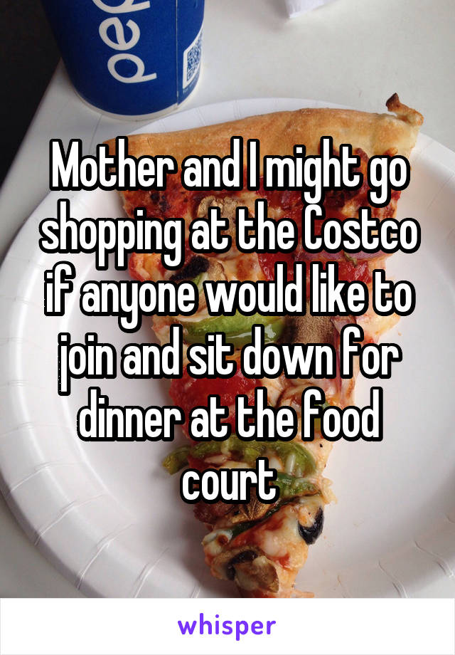 Mother and I might go shopping at the Costco if anyone would like to join and sit down for dinner at the food court