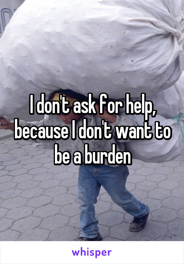 I don't ask for help, because I don't want to be a burden
