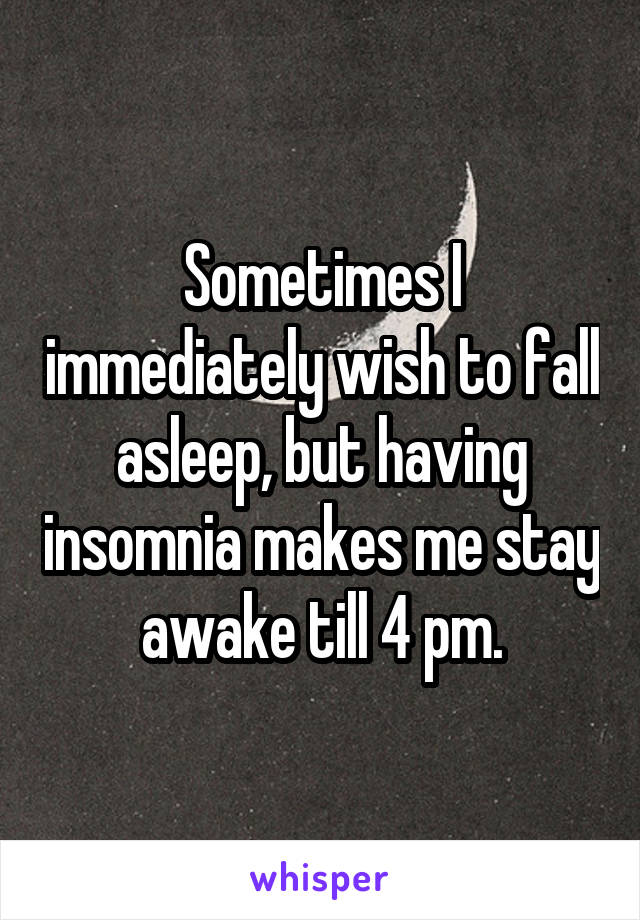 Sometimes I immediately wish to fall asleep, but having insomnia makes me stay awake till 4 pm.