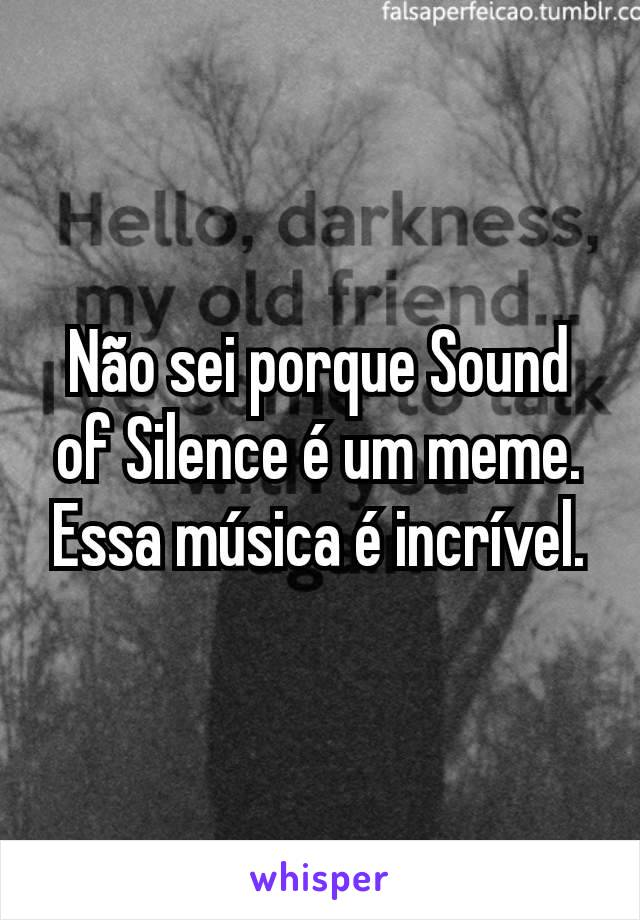 Não sei porque Sound of Silence é um meme. Essa música é incrível.