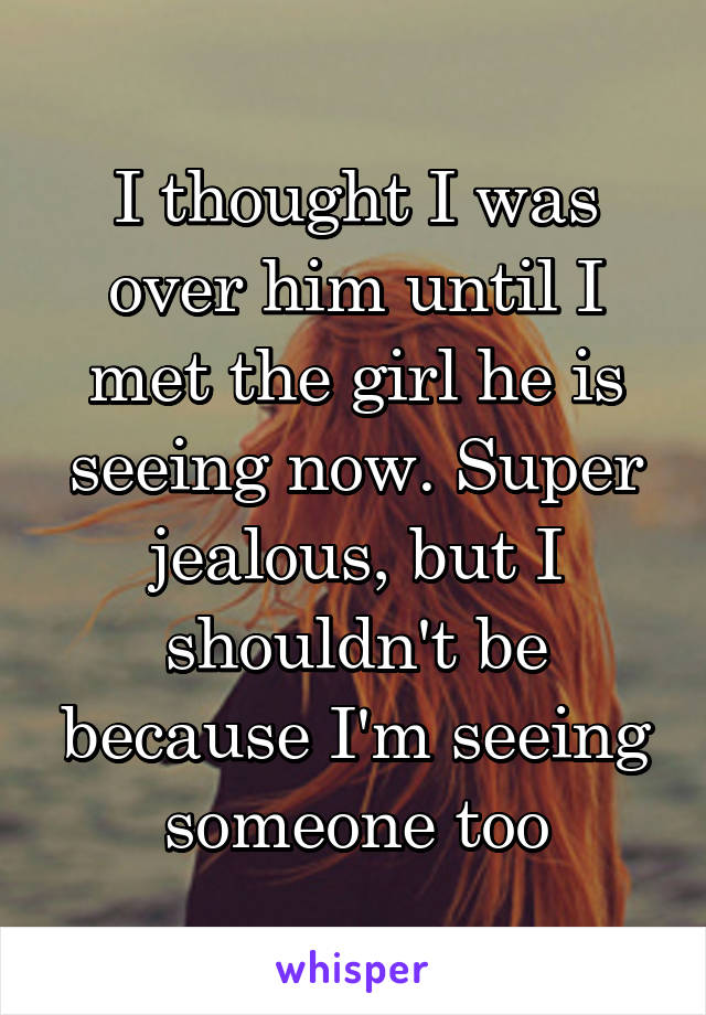 I thought I was over him until I met the girl he is seeing now. Super jealous, but I shouldn't be because I'm seeing someone too