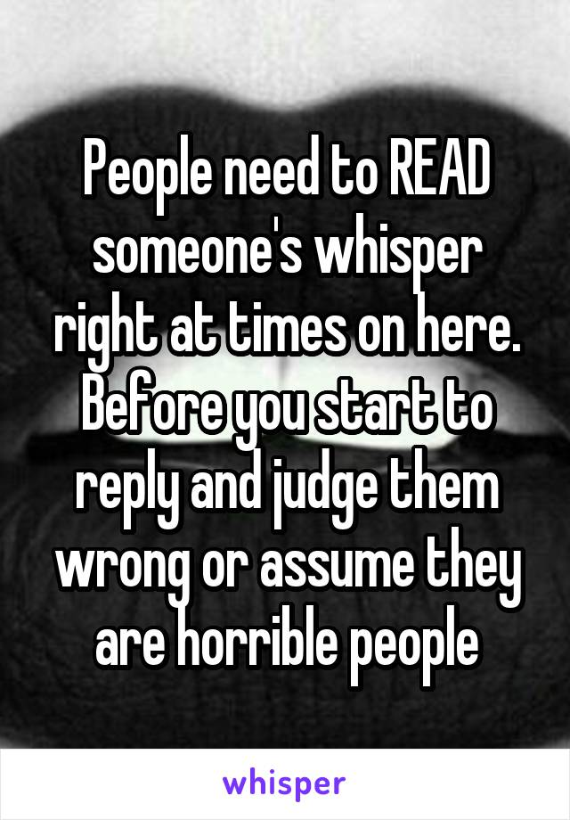 People need to READ someone's whisper right at times on here. Before you start to reply and judge them wrong or assume they are horrible people