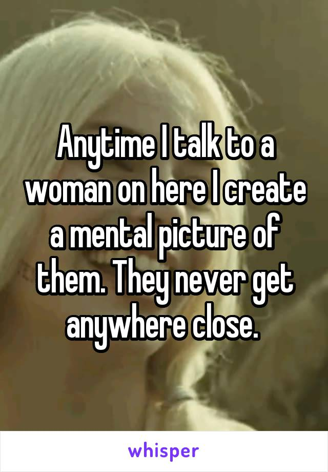 Anytime I talk to a woman on here I create a mental picture of them. They never get anywhere close.