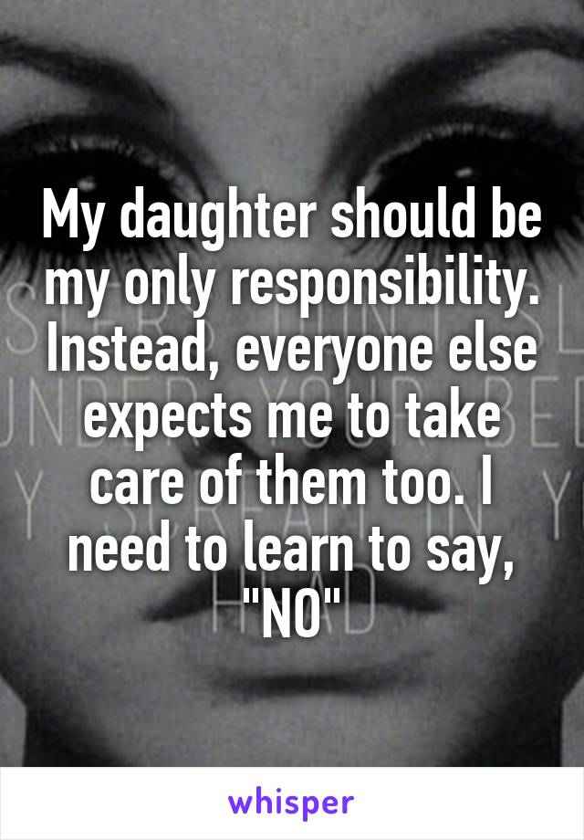 """My daughter should be my only responsibility. Instead, everyone else expects me to take care of them too. I need to learn to say, """"NO"""""""