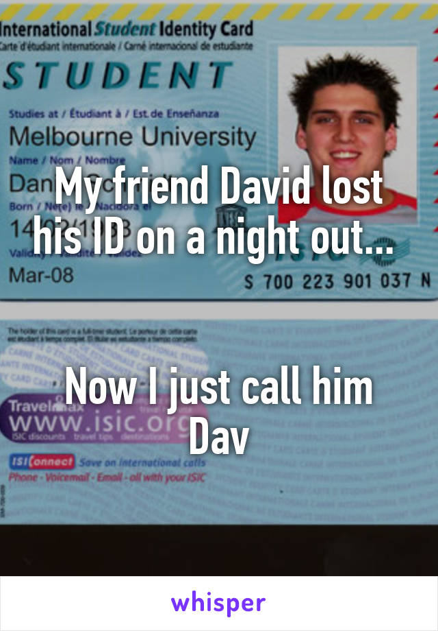 My friend David lost his ID on a night out...    Now I just call him Dav