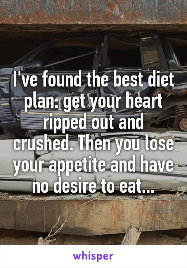 I've found the best diet plan: get your heart ripped out and crushed. Then you lose your appetite and have no desire to eat...