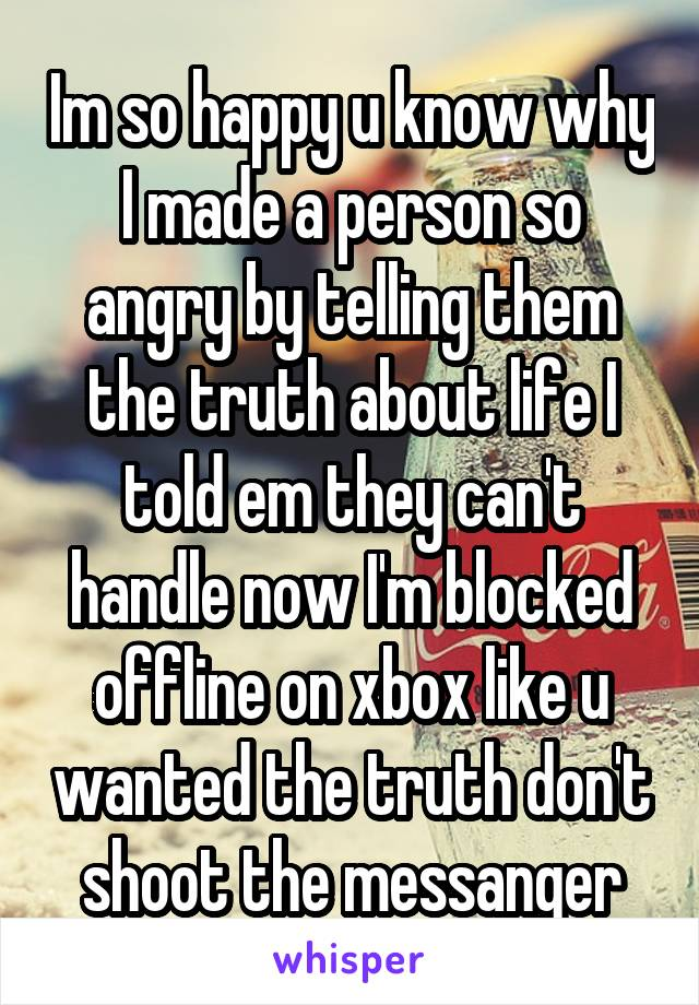 Im so happy u know why I made a person so angry by telling them the truth about life I told em they can't handle now I'm blocked offline on xbox like u wanted the truth don't shoot the messanger