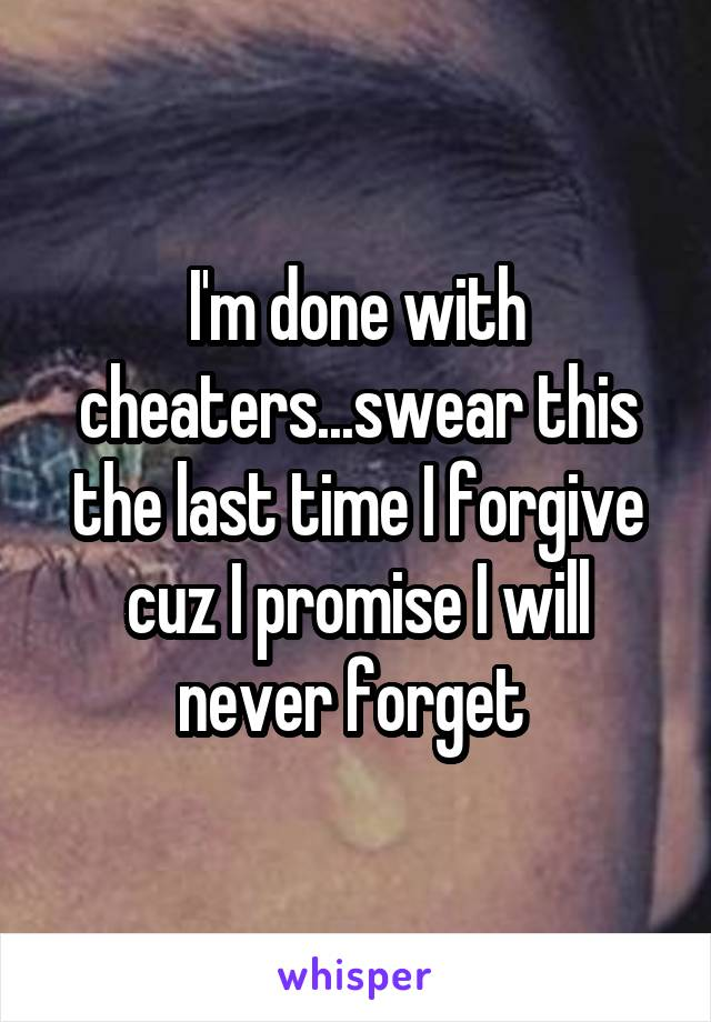 I'm done with cheaters...swear this the last time I forgive cuz I promise I will never forget