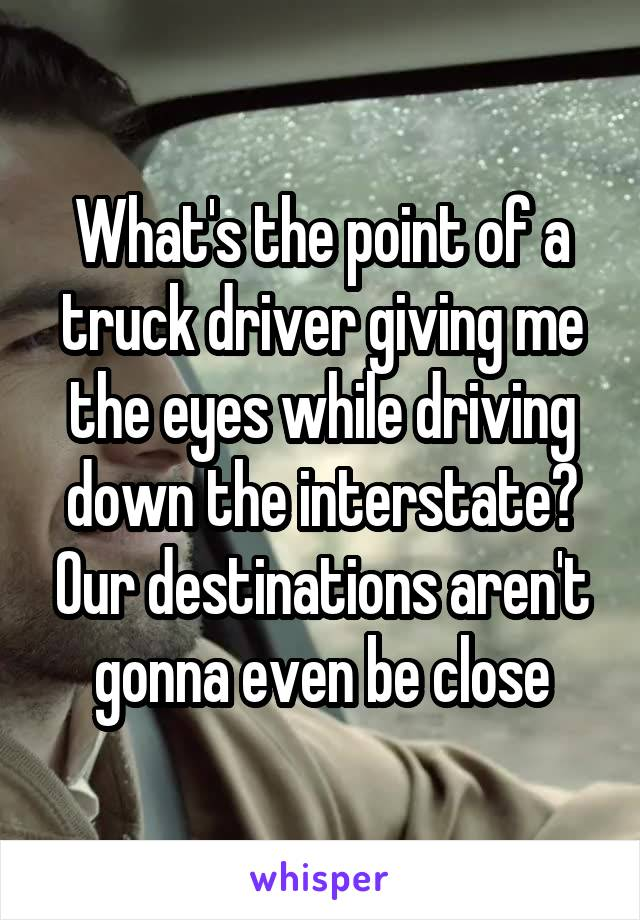 What's the point of a truck driver giving me the eyes while driving down the interstate? Our destinations aren't gonna even be close
