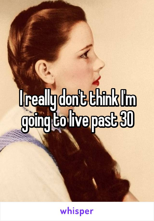 I really don't think I'm going to live past 30
