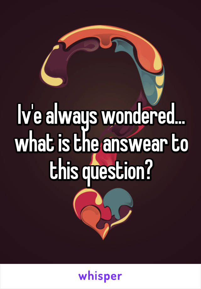 Iv'e always wondered... what is the answear to this question?