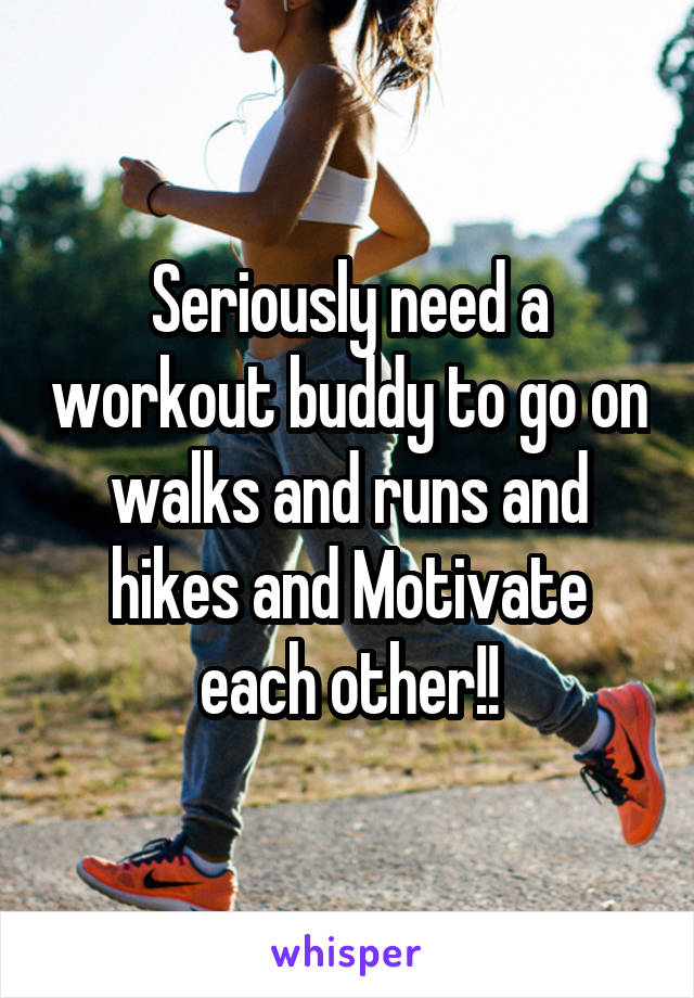 Seriously need a workout buddy to go on walks and runs and hikes and Motivate each other!!