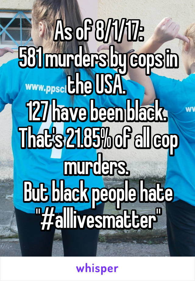"""As of 8/1/17: 581 murders by cops in the USA.  127 have been black.  That's 21.85% of all cop murders.  But black people hate """"#alllivesmatter"""""""