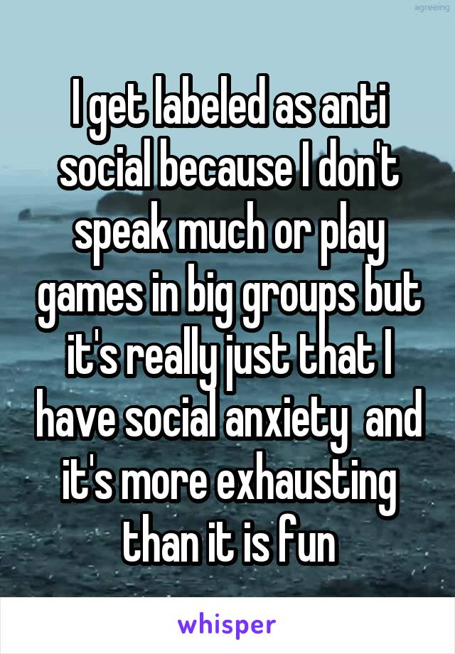 I get labeled as anti social because I don't speak much or play games in big groups but it's really just that I have social anxiety  and it's more exhausting than it is fun