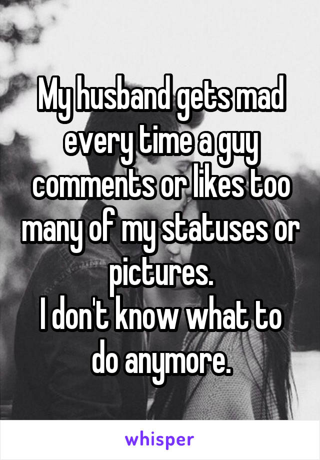My husband gets mad every time a guy comments or likes too many of my statuses or pictures. I don't know what to do anymore.