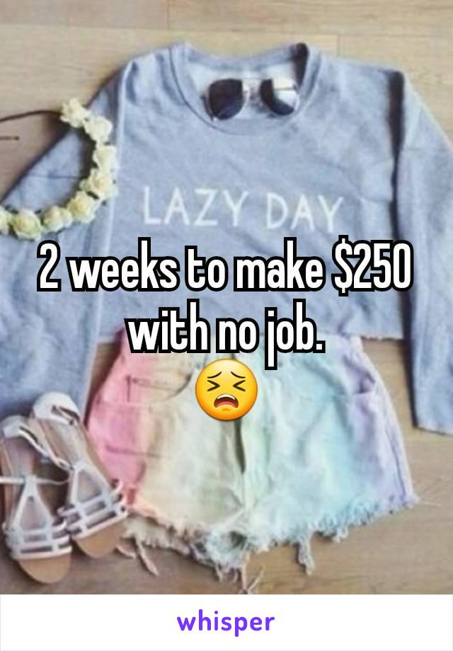 2 weeks to make $250 with no job. 😣