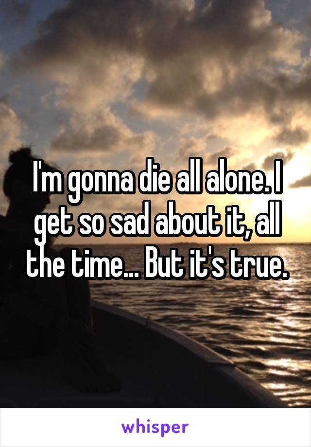 I'm gonna die all alone. I get so sad about it, all the time... But it's true.