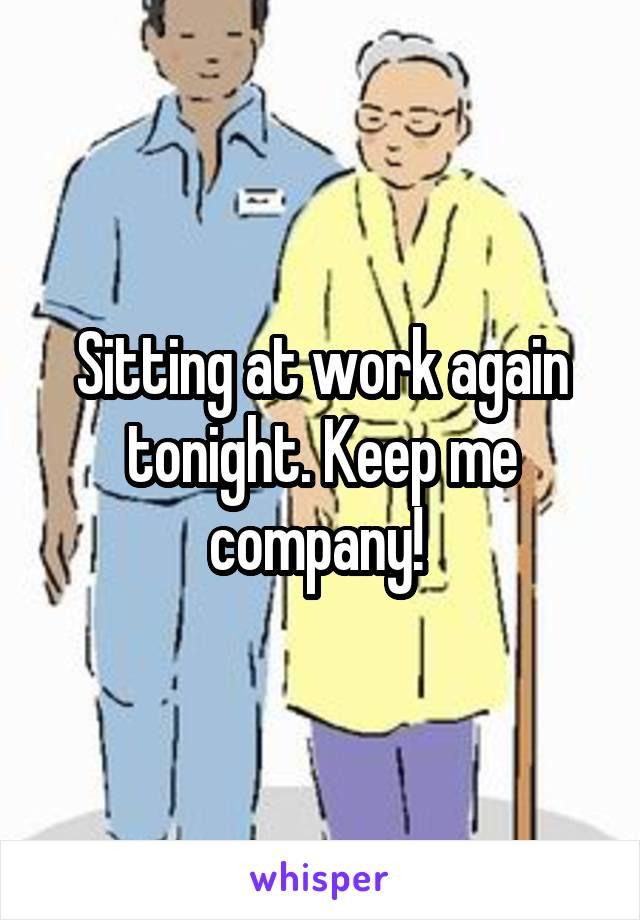 Sitting at work again tonight. Keep me company!