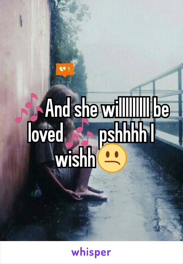 🎶And she willlllllll be loved🎶 pshhhh I wishh😕