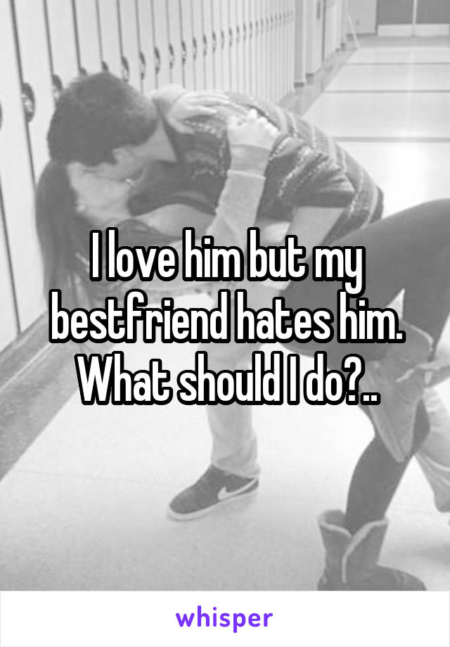 I love him but my bestfriend hates him. What should I do?..