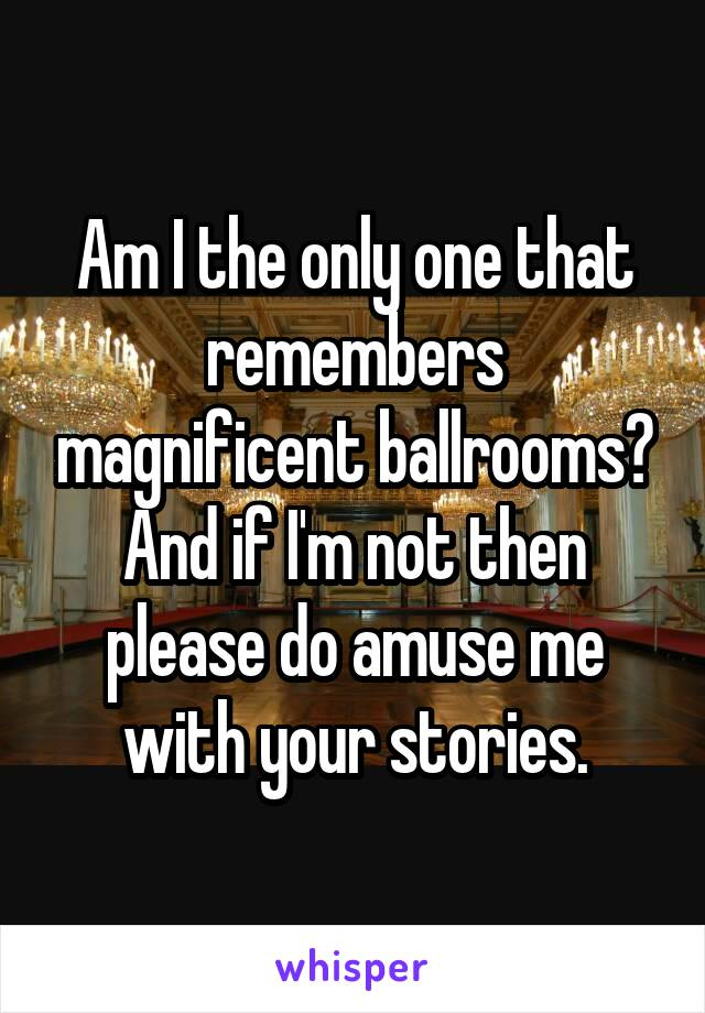 Am I the only one that remembers magnificent ballrooms? And if I'm not then please do amuse me with your stories.
