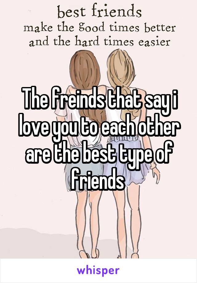 The freinds that say i love you to each other are the best type of friends