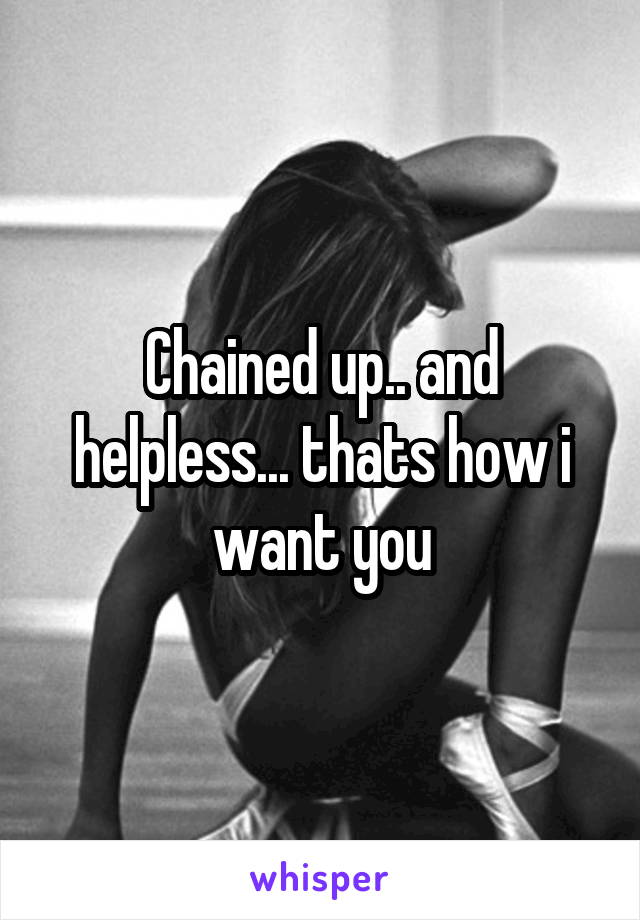 Chained up.. and helpless... thats how i want you