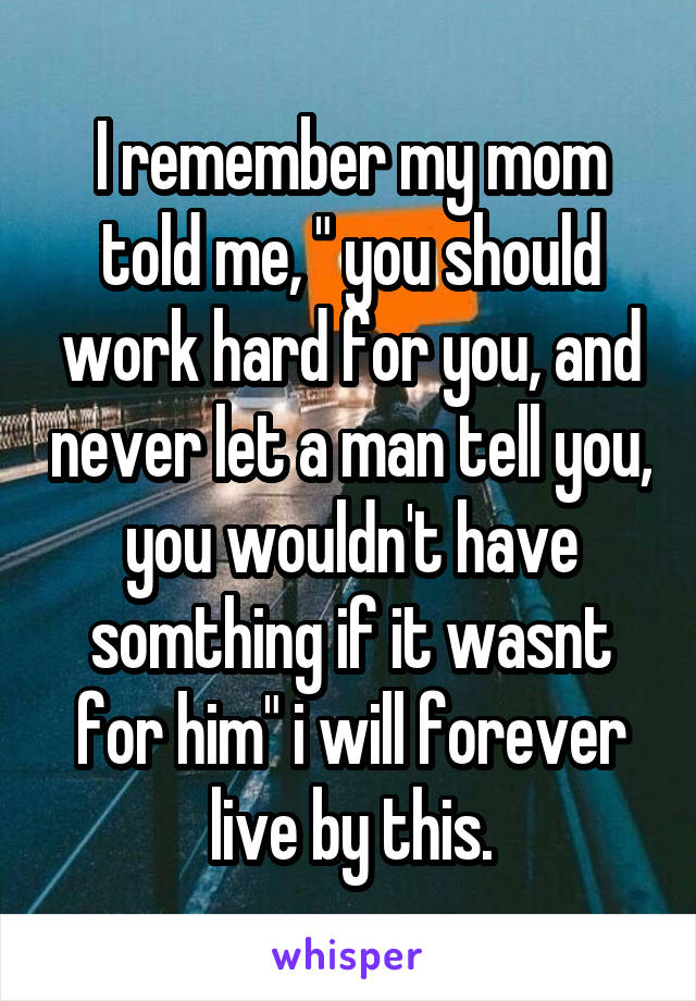 "I remember my mom told me, "" you should work hard for you, and never let a man tell you, you wouldn't have somthing if it wasnt for him"" i will forever live by this."