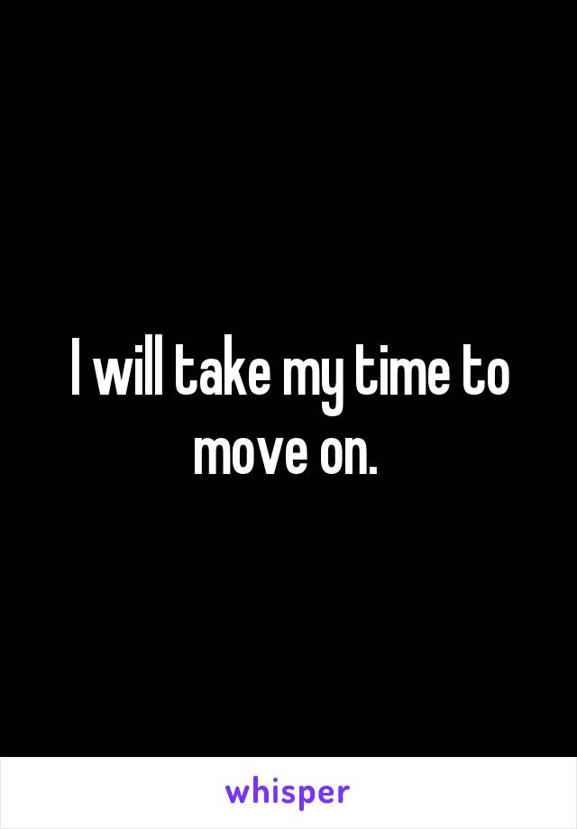 I will take my time to move on.