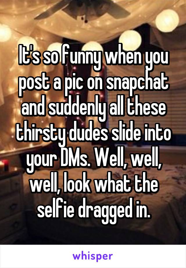 It's so funny when you post a pic on snapchat and suddenly all these thirsty dudes slide into your DMs. Well, well, well, look what the selfie dragged in.