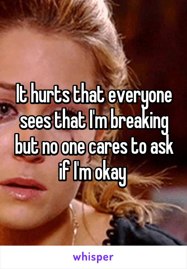 It hurts that everyone sees that I'm breaking but no one cares to ask if I'm okay
