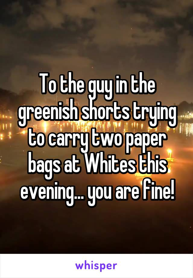 To the guy in the greenish shorts trying to carry two paper bags at Whites this evening... you are fine!