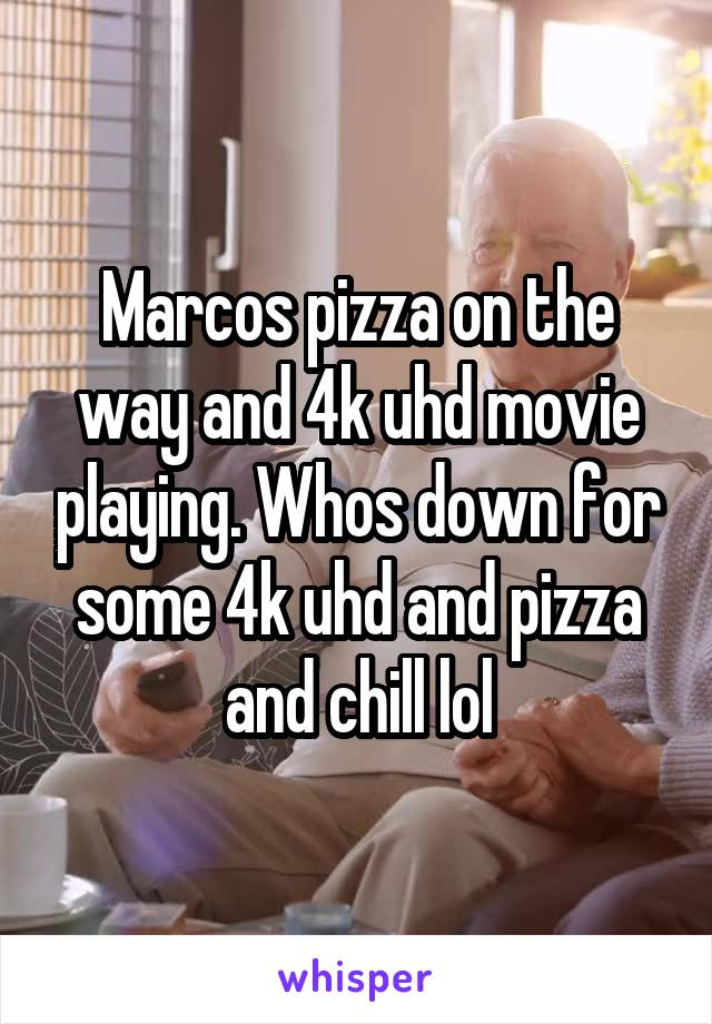 Marcos pizza on the way and 4k uhd movie playing. Whos down for some 4k uhd and pizza and chill lol