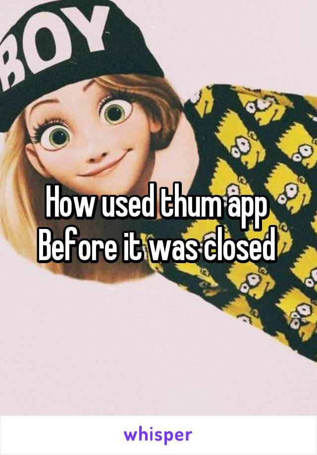 How used thum app  Before it was closed