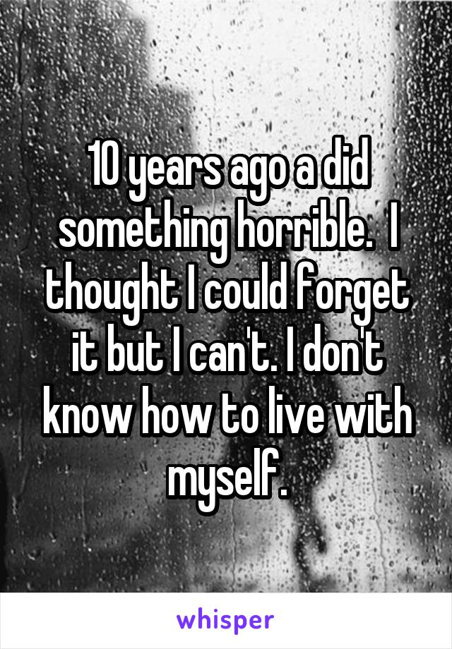 10 years ago a did something horrible.  I thought I could forget it but I can't. I don't know how to live with myself.