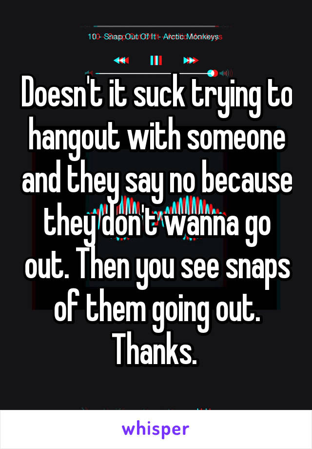 Doesn't it suck trying to hangout with someone and they say no because they don't wanna go out. Then you see snaps of them going out. Thanks.