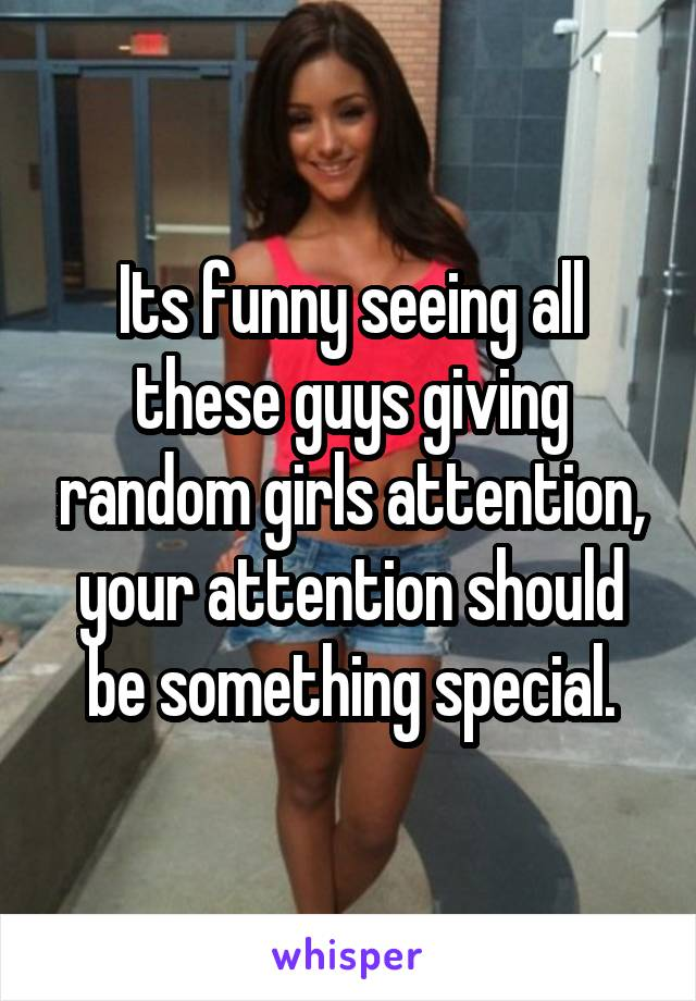 Its funny seeing all these guys giving random girls attention, your attention should be something special.