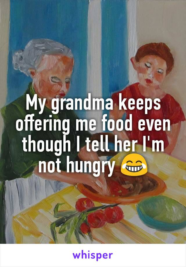 My grandma keeps offering me food even though I tell her I'm not hungry 😂