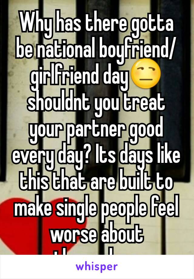 Why has there gotta be national boyfriend/girlfriend day😒 shouldnt you treat your partner good every day? Its days like this that are built to make single people feel worse about themselves