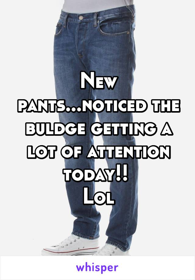 New pants...noticed the buldge getting a lot of attention today!!  Lol