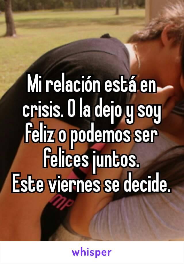 Mi relación está en crisis. O la dejo y soy feliz o podemos ser felices juntos. Este viernes se decide.