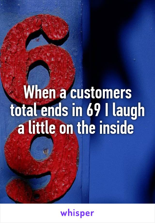When a customers total ends in 69 I laugh a little on the inside