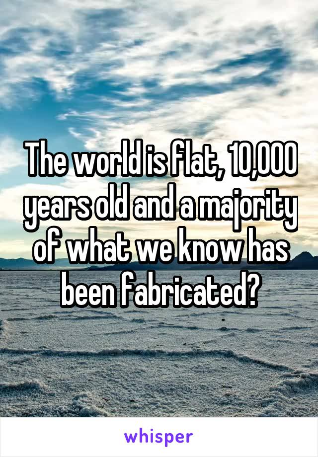 The world is flat, 10,000 years old and a majority of what we know has been fabricated?