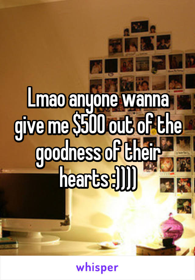 Lmao anyone wanna give me $500 out of the goodness of their hearts :))))
