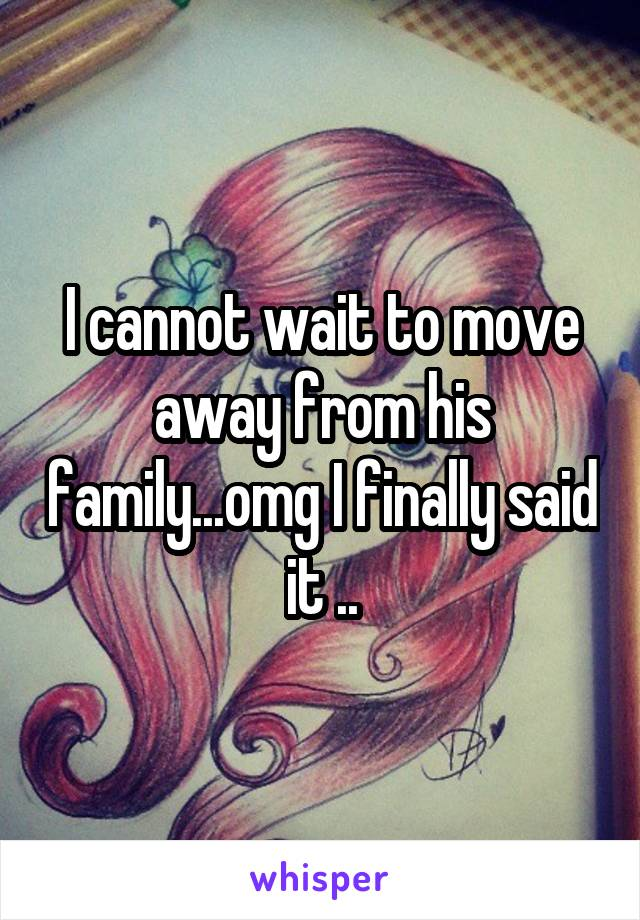 I cannot wait to move away from his family...omg I finally said it ..