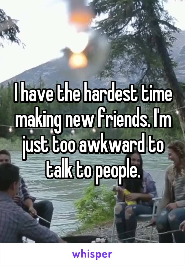 I have the hardest time making new friends. I'm just too awkward to talk to people.