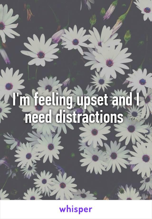 I'm feeling upset and I need distractions